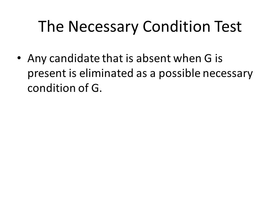 The Necessary Condition Test Any candidate that is absent when G is present is eliminated as a possible necessary condition of G.