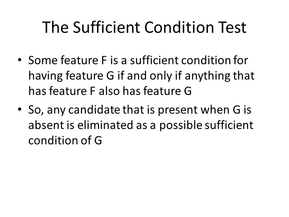 The Sufficient Condition Test Some feature F is a sufficient condition for having feature G if and only if anything that has feature F also has feature G So, any candidate that is present when G is absent is eliminated as a possible sufficient condition of G