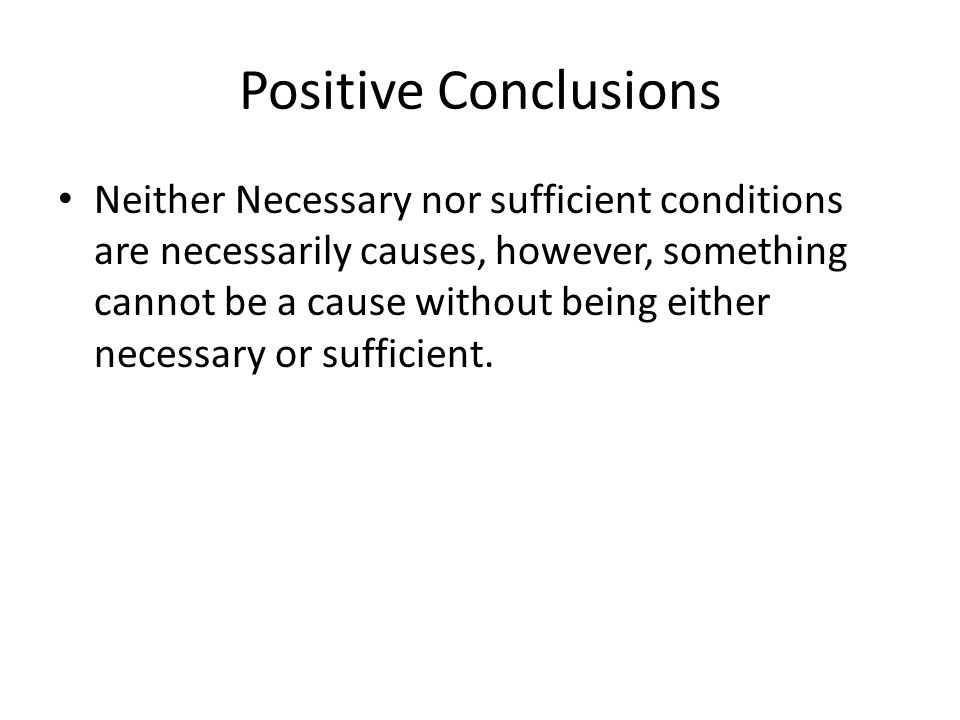 Positive Conclusions Neither Necessary nor sufficient conditions are necessarily causes, however, something cannot be a cause without being either necessary or sufficient.