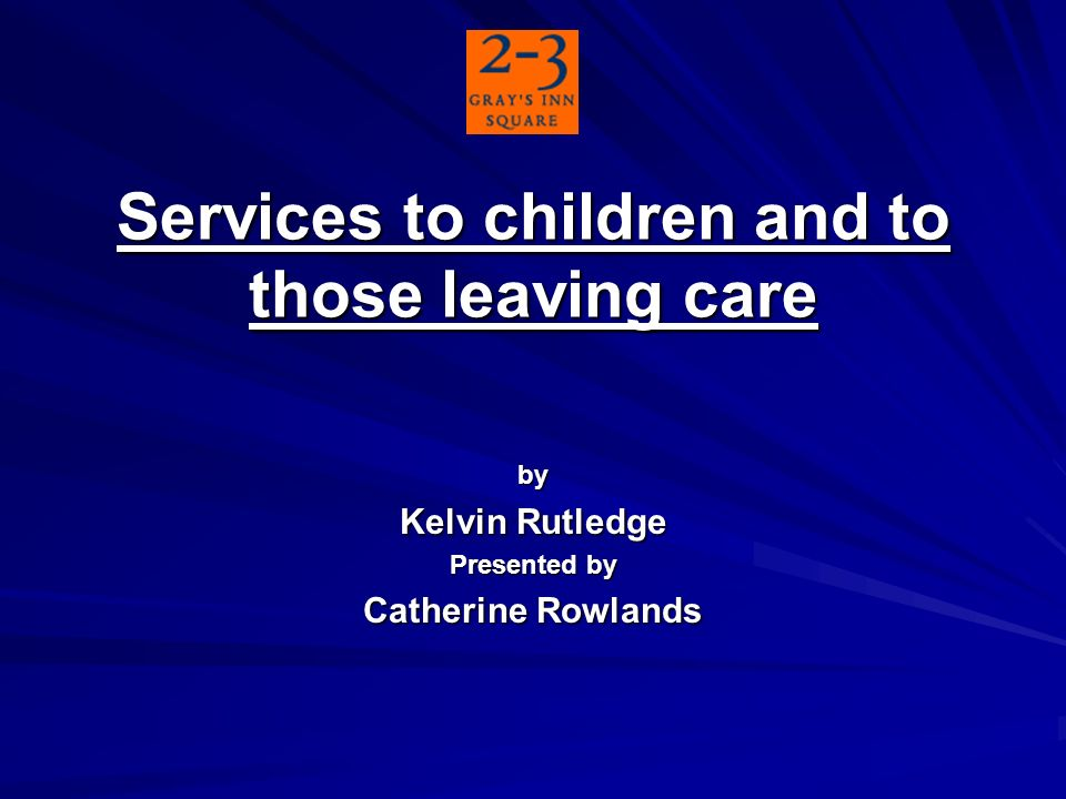 Services to children and to those leaving care by Kelvin Rutledge Presented by Catherine Rowlands