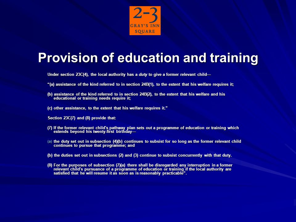 Provision of education and training Under section 23C(4), the local authority has a duty to give a former relevant child (a) assistance of the kind referred to in section 24B(1), to the extent that his welfare requires it; (b) assistance of the kind referred to in section 24B(2), to the extent that his welfare and his educational or training needs require it; (c) other assistance, to the extent that his welfare requires it.