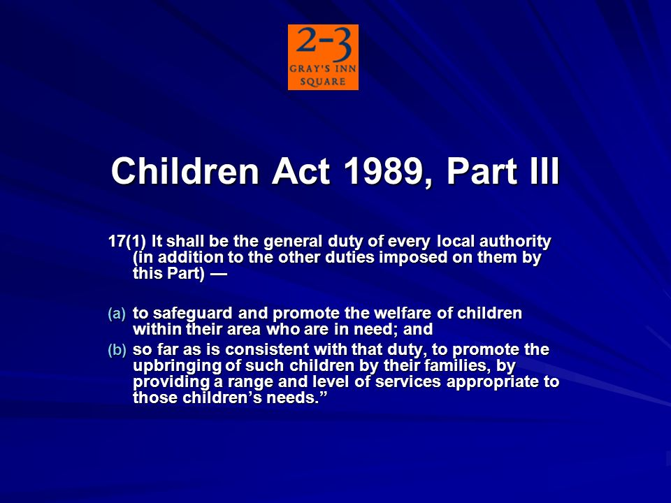 Children Act 1989, Part III 17(1) It shall be the general duty of every local authority (in addition to the other duties imposed on them by this Part) 17(1) It shall be the general duty of every local authority (in addition to the other duties imposed on them by this Part) (a) to safeguard and promote the welfare of children within their area who are in need; and (b) so far as is consistent with that duty, to promote the upbringing of such children by their families, by providing a range and level of services appropriate to those childrens needs.