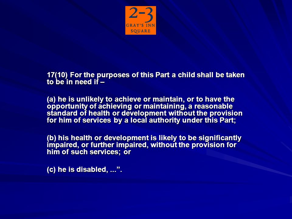17(10) For the purposes of this Part a child shall be taken to be in need if – (a) he is unlikely to achieve or maintain, or to have the opportunity of achieving or maintaining, a reasonable standard of health or development without the provision for him of services by a local authority under this Part; (b) his health or development is likely to be significantly impaired, or further impaired, without the provision for him of such services; or (c) he is disabled,....