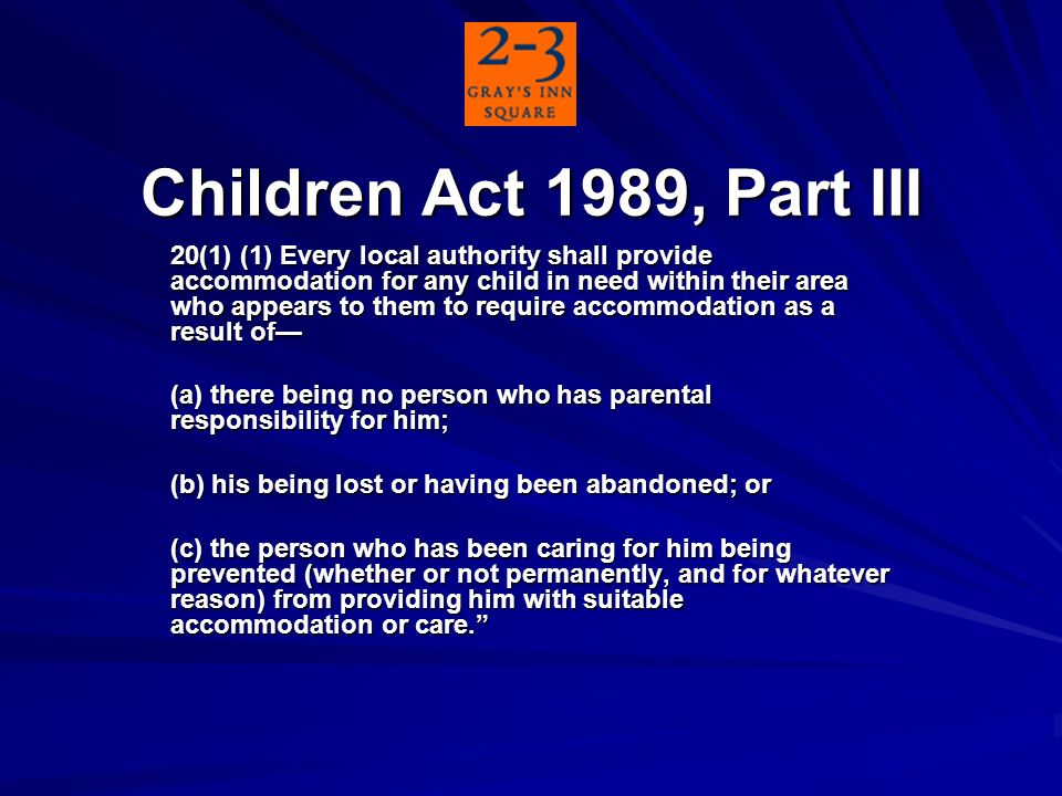 Children Act 1989, Part III 20(1) (1) Every local authority shall provide accommodation for any child in need within their area who appears to them to require accommodation as a result of (a) there being no person who has parental responsibility for him; (b) his being lost or having been abandoned; or (c) the person who has been caring for him being prevented (whether or not permanently, and for whatever reason) from providing him with suitable accommodation or care.