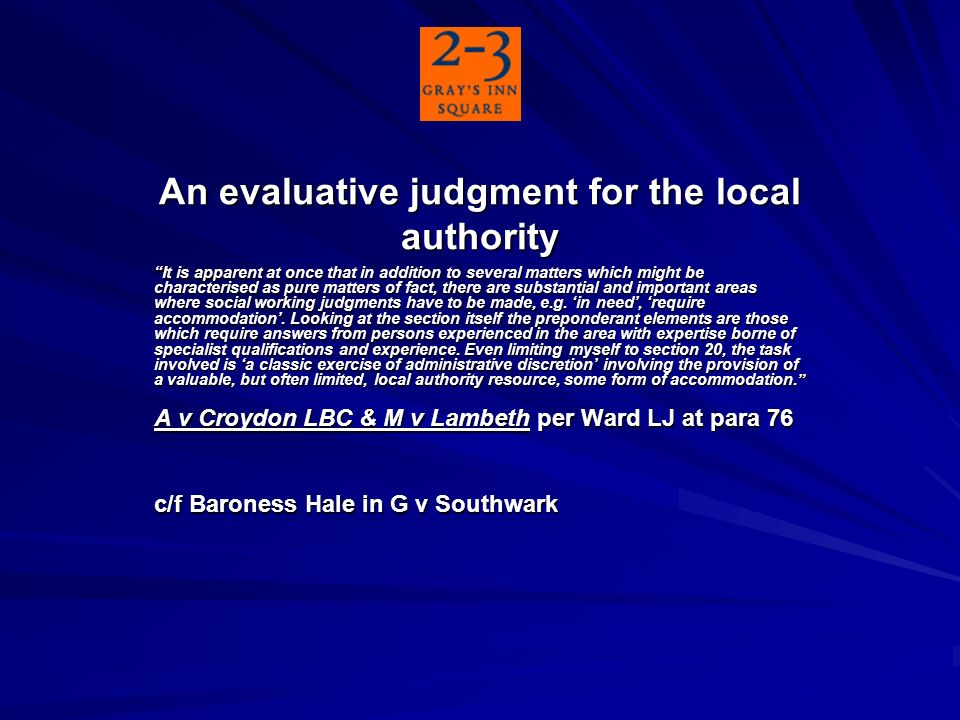 An evaluative judgment for the local authority It is apparent at once that in addition to several matters which might be characterised as pure matters of fact, there are substantial and important areas where social working judgments have to be made, e.g.