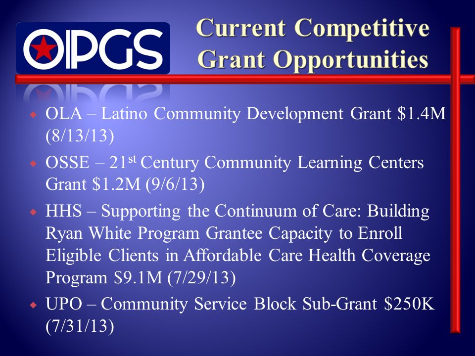 OLA – Latino Community Development Grant $1.4M (8/13/13) OSSE – 21 st Century Community Learning Centers Grant $1.2M (9/6/13) HHS – Supporting the Continuum of Care: Building Ryan White Program Grantee Capacity to Enroll Eligible Clients in Affordable Care Health Coverage Program $9.1M (7/29/13) UPO – Community Service Block Sub-Grant $250K (7/31/13)