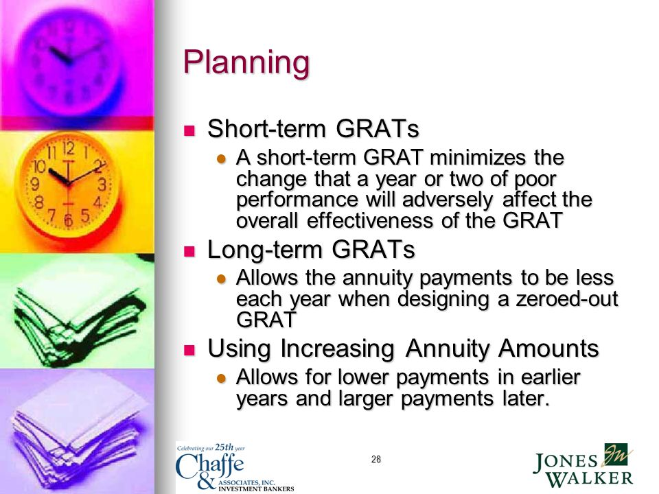 28 Planning Short-term GRATs Short-term GRATs A short-term GRAT minimizes the change that a year or two of poor performance will adversely affect the overall effectiveness of the GRAT A short-term GRAT minimizes the change that a year or two of poor performance will adversely affect the overall effectiveness of the GRAT Long-term GRATs Long-term GRATs Allows the annuity payments to be less each year when designing a zeroed-out GRAT Allows the annuity payments to be less each year when designing a zeroed-out GRAT Using Increasing Annuity Amounts Using Increasing Annuity Amounts Allows for lower payments in earlier years and larger payments later.