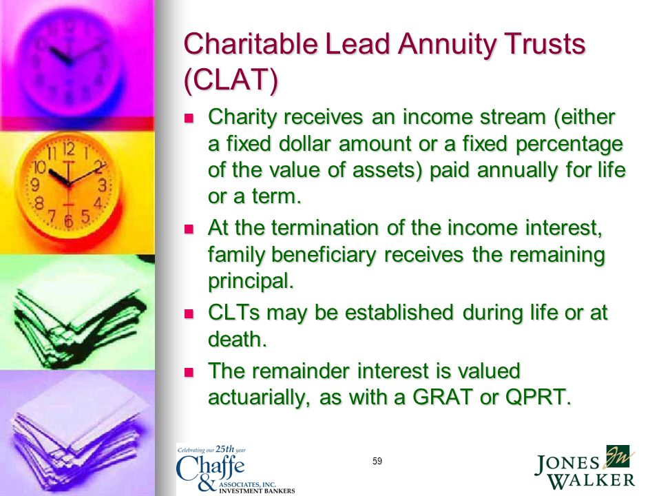 59 Charitable Lead Annuity Trusts (CLAT) Charity receives an income stream (either a fixed dollar amount or a fixed percentage of the value of assets) paid annually for life or a term.