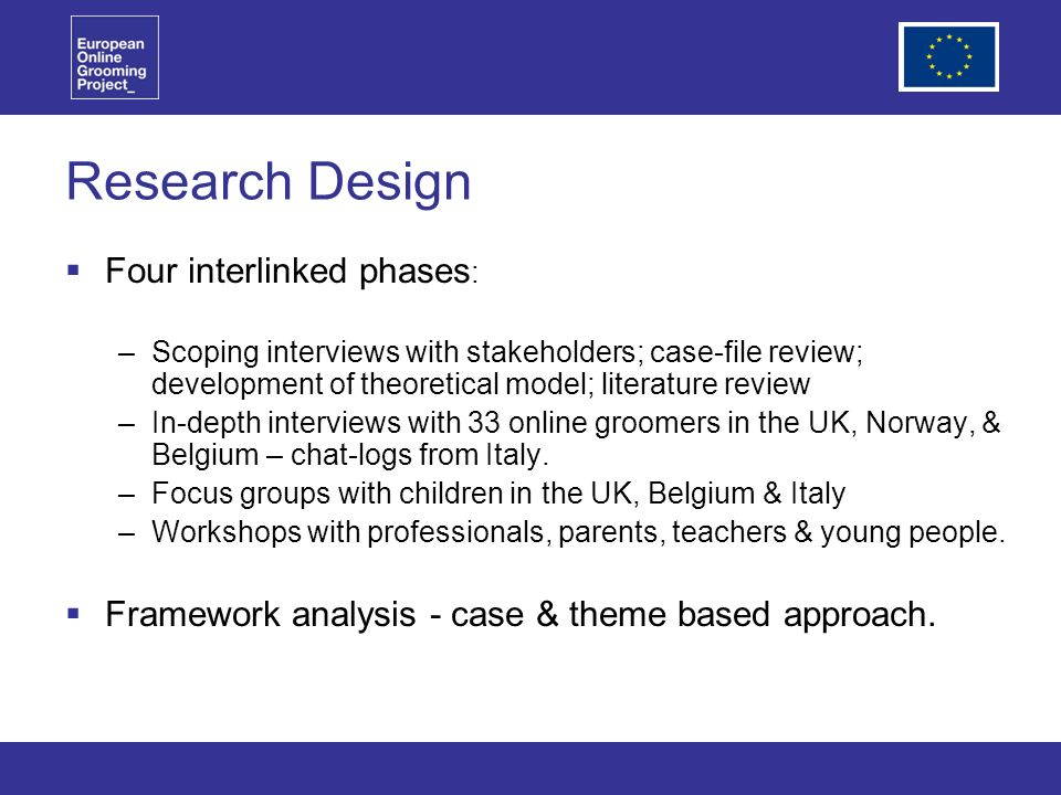 Research Design Four interlinked phases : –Scoping interviews with stakeholders; case-file review; development of theoretical model; literature review –In-depth interviews with 33 online groomers in the UK, Norway, & Belgium – chat-logs from Italy.