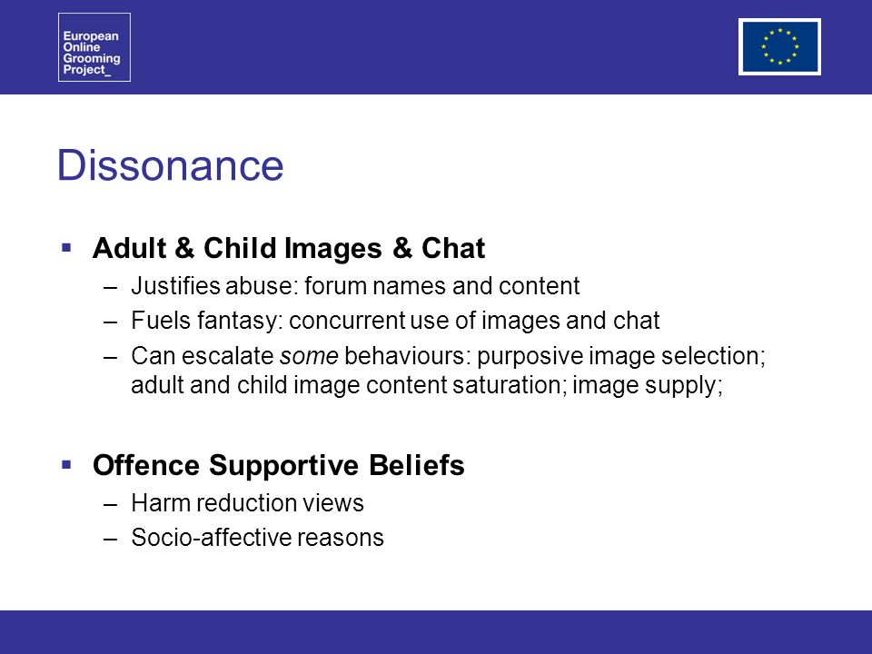 Dissonance Adult & Child Images & Chat –Justifies abuse: forum names and content –Fuels fantasy: concurrent use of images and chat –Can escalate some behaviours: purposive image selection; adult and child image content saturation; image supply; Offence Supportive Beliefs –Harm reduction views –Socio-affective reasons
