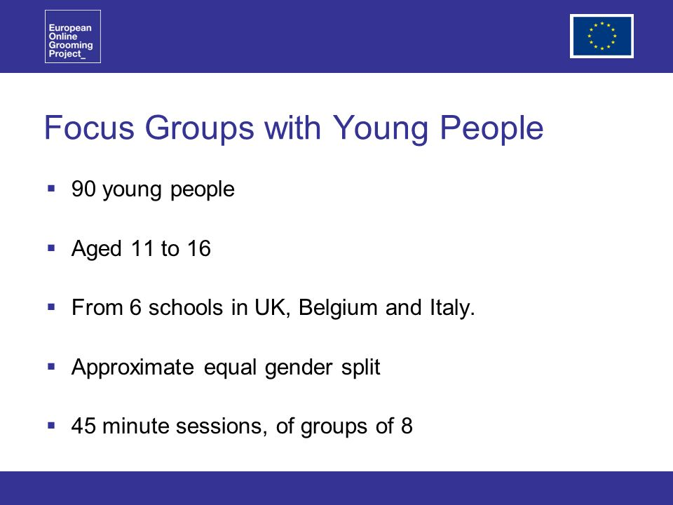 Focus Groups with Young People 90 young people Aged 11 to 16 From 6 schools in UK, Belgium and Italy.