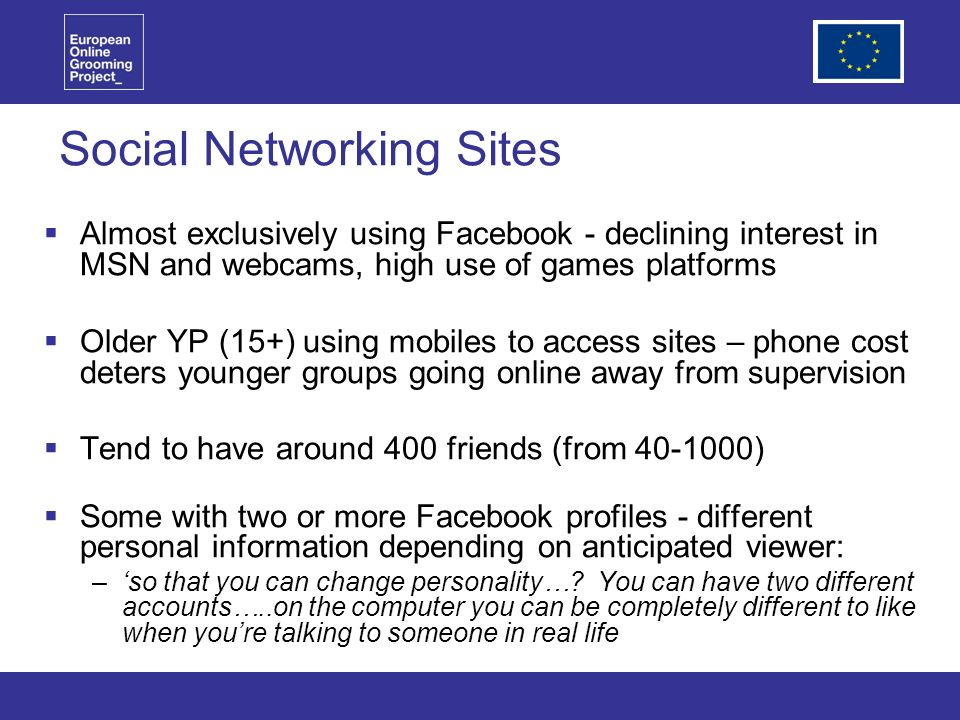 Social Networking Sites Almost exclusively using Facebook - declining interest in MSN and webcams, high use of games platforms Older YP (15+) using mobiles to access sites – phone cost deters younger groups going online away from supervision Tend to have around 400 friends (from ) Some with two or more Facebook profiles - different personal information depending on anticipated viewer: –so that you can change personality….