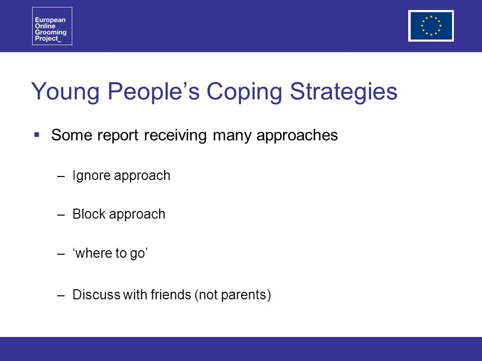 Young Peoples Coping Strategies Some report receiving many approaches –Ignore approach –Block approach –where to go –Discuss with friends (not parents)
