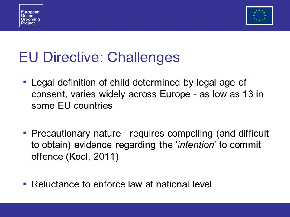 EU Directive: Challenges Legal definition of child determined by legal age of consent, varies widely across Europe - as low as 13 in some EU countries Precautionary nature - requires compelling (and difficult to obtain) evidence regarding the intention to commit offence (Kool, 2011) Reluctance to enforce law at national level