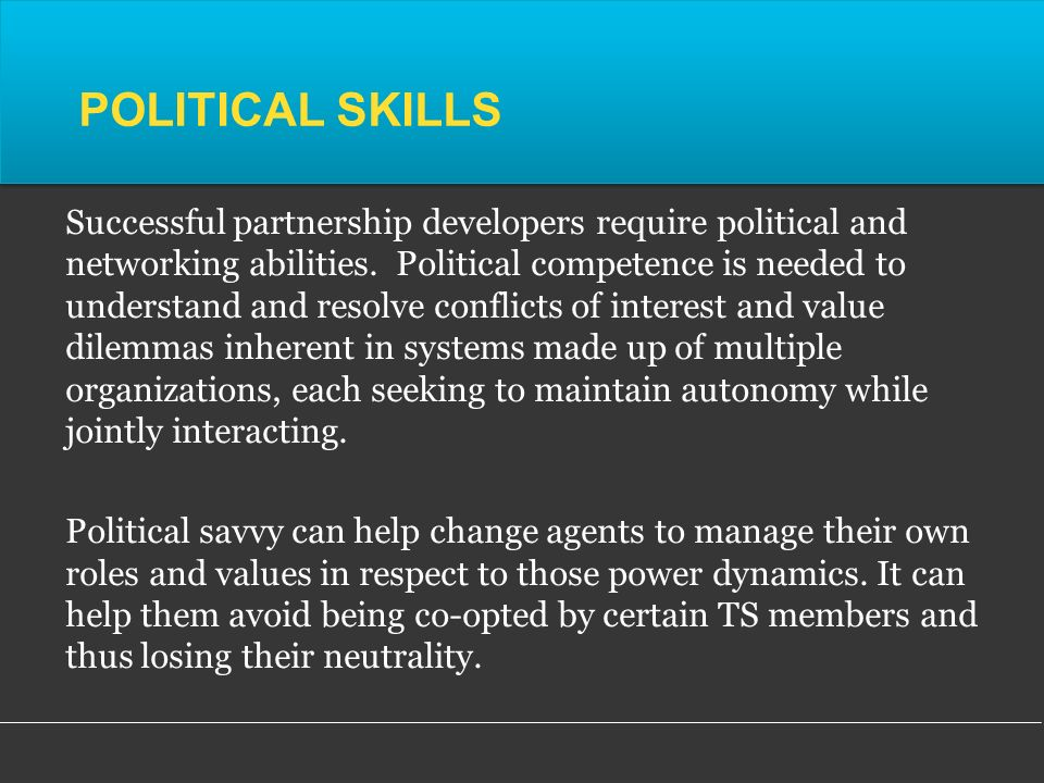 POLITICAL SKILLS Successful partnership developers require political and networking abilities.