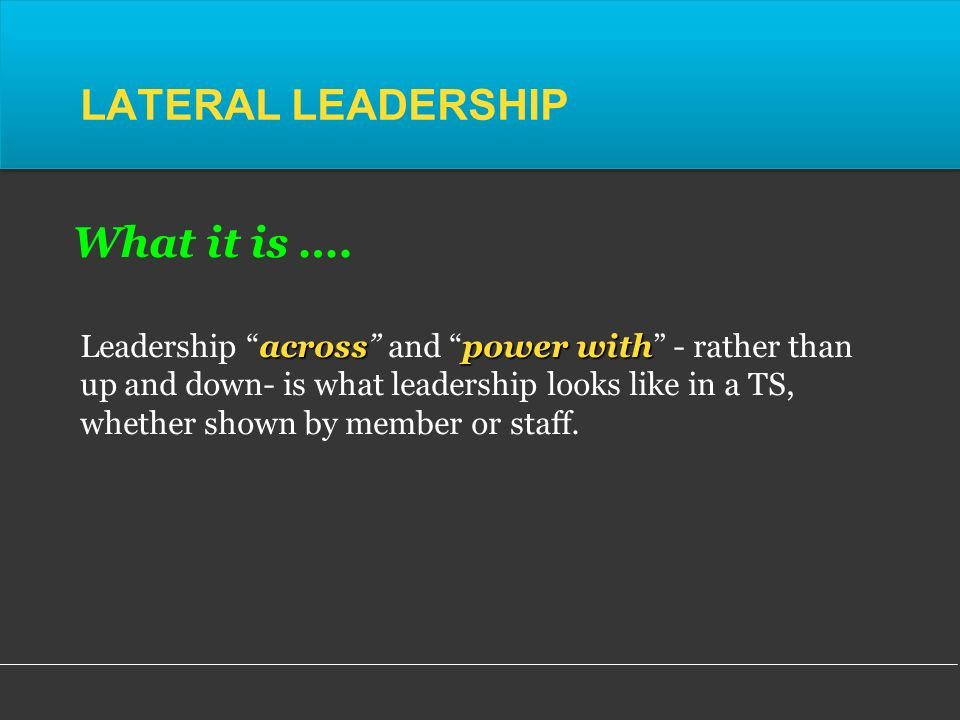 LATERAL LEADERSHIP acrosspower with Leadership across and power with - rather than up and down- is what leadership looks like in a TS, whether shown by member or staff.