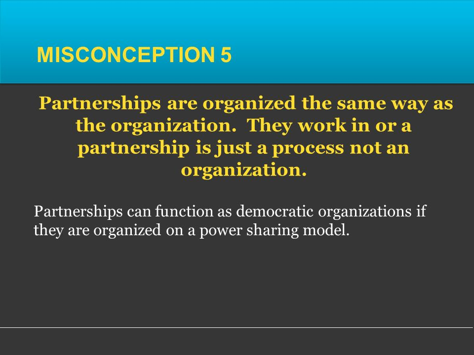 Partnerships can function as democratic organizations if they are organized on a power sharing model.