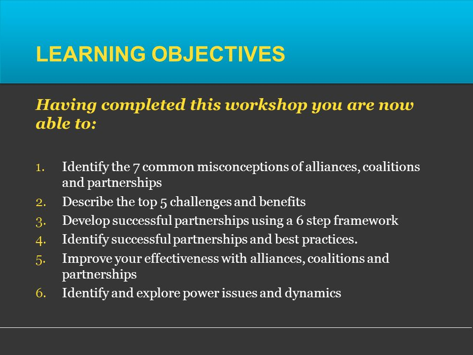 LEARNING OBJECTIVES Having completed this workshop you are now able to: 1.Identify the 7 common misconceptions of alliances, coalitions and partnerships 2.Describe the top 5 challenges and benefits 3.Develop successful partnerships using a 6 step framework 4.Identify successful partnerships and best practices.