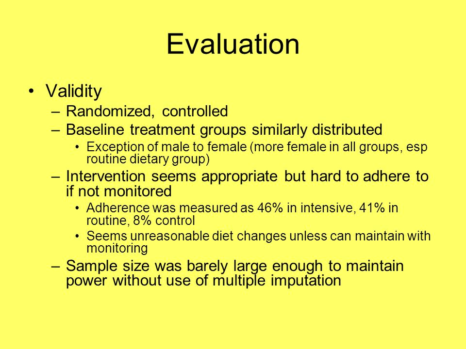 Evaluation Validity –Randomized, controlled –Baseline treatment groups similarly distributed Exception of male to female (more female in all groups, esp routine dietary group) –Intervention seems appropriate but hard to adhere to if not monitored Adherence was measured as 46% in intensive, 41% in routine, 8% control Seems unreasonable diet changes unless can maintain with monitoring –Sample size was barely large enough to maintain power without use of multiple imputation