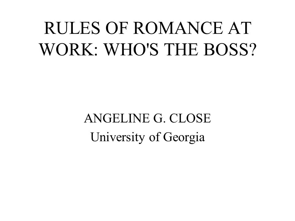 RULES OF ROMANCE AT WORK: WHO S THE BOSS ANGELINE G. CLOSE University of Georgia