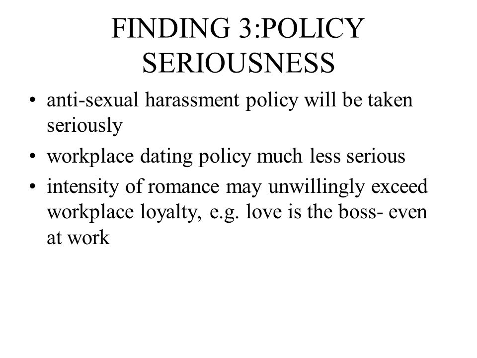 FINDING 3:POLICY SERIOUSNESS anti-sexual harassment policy will be taken seriously workplace dating policy much less serious intensity of romance may unwillingly exceed workplace loyalty, e.g.