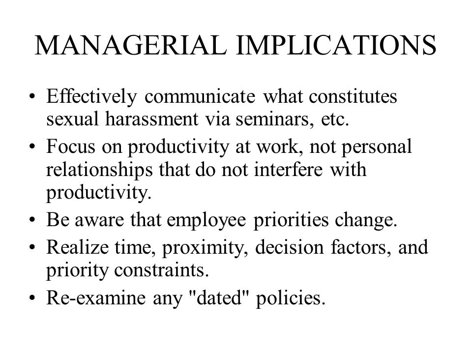 MANAGERIAL IMPLICATIONS Effectively communicate what constitutes sexual harassment via seminars, etc.