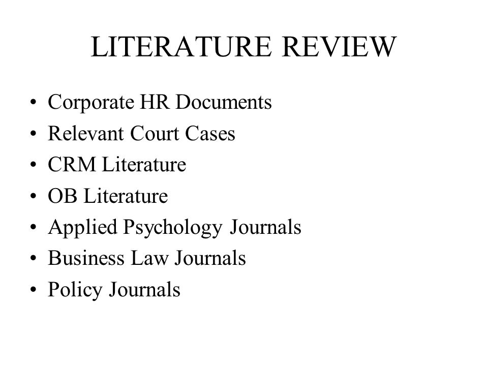 LITERATURE REVIEW Corporate HR Documents Relevant Court Cases CRM Literature OB Literature Applied Psychology Journals Business Law Journals Policy Journals