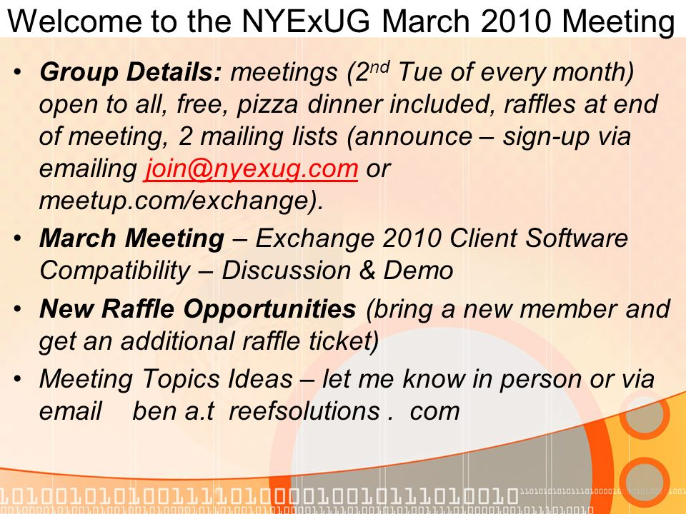 Welcome to the NYExUG March 2010 Meeting Group Details: meetings (2 nd Tue of every month) open to all, free, pizza dinner included, raffles at end of meeting, 2 mailing lists (announce – sign-up via emailing join@nyexug.com or meetup.com/exchange).join@nyexug.com March Meeting – Exchange 2010 Client Software Compatibility – Discussion & Demo New Raffle Opportunities (bring a new member and get an additional raffle ticket) Meeting Topics Ideas – let me know in person or via email ben a.t reefsolutions.
