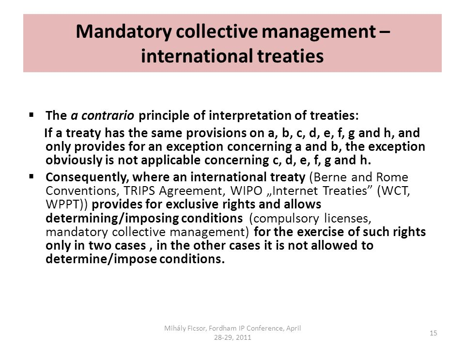 Mandatory collective management – international treaties The a contrario principle of interpretation of treaties: If a treaty has the same provisions on a, b, c, d, e, f, g and h, and only provides for an exception concerning a and b, the exception obviously is not applicable concerning c, d, e, f, g and h.