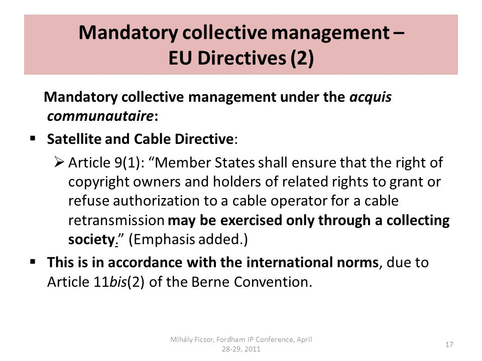 Mandatory collective management – EU Directives (2) Mandatory collective management under the acquis communautaire: Satellite and Cable Directive: Article 9(1): Member States shall ensure that the right of copyright owners and holders of related rights to grant or refuse authorization to a cable operator for a cable retransmission may be exercised only through a collecting society.