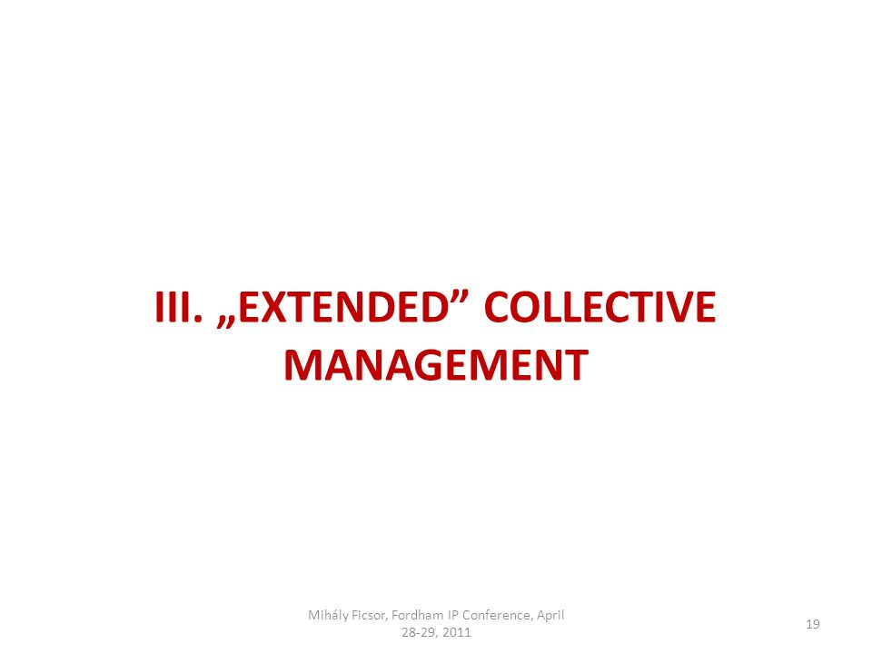 19 III. EXTENDED COLLECTIVE MANAGEMENT Mihály Ficsor, Fordham IP Conference, April 28-29, 2011