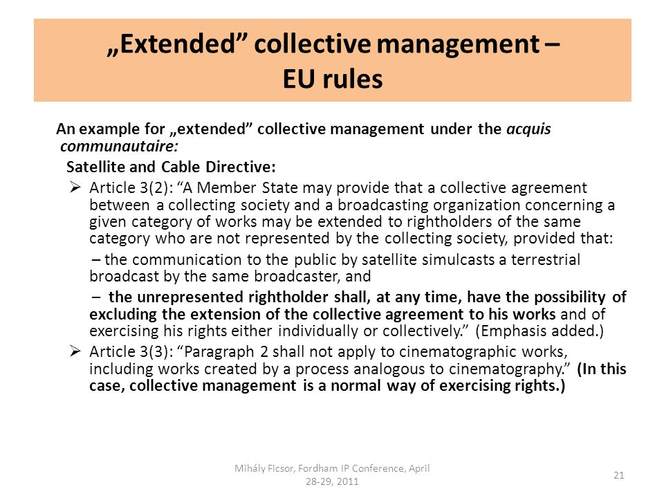 Extended collective management – EU rules An example for extended collective management under the acquis communautaire: Satellite and Cable Directive: Article 3(2): A Member State may provide that a collective agreement between a collecting society and a broadcasting organization concerning a given category of works may be extended to rightholders of the same category who are not represented by the collecting society, provided that: – the communication to the public by satellite simulcasts a terrestrial broadcast by the same broadcaster, and – the unrepresented rightholder shall, at any time, have the possibility of excluding the extension of the collective agreement to his works and of exercising his rights either individually or collectively.