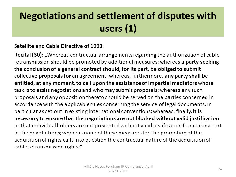 Negotiations and settlement of disputes with users (1) Satellite and Cable Directive of 1993: Recital (30): Whereas contractual arrangements regarding the authorization of cable retransmission should be promoted by additional measures; whereas a party seeking the conclusion of a general contract should, for its part, be obliged to submit collective proposals for an agreement; whereas, furthermore, any party shall be entitled, at any moment, to call upon the assistance of impartial mediators whose task is to assist negotiations and who may submit proposals; whereas any such proposals and any opposition thereto should be served on the parties concerned in accordance with the applicable rules concerning the service of legal documents, in particular as set out in existing international conventions; whereas, finally, it is necessary to ensure that the negotiations are not blocked without valid justification or that individual holders are not prevented without valid justification from taking part in the negotiations; whereas none of these measures for the promotion of the acquisition of rights calls into question the contractual nature of the acquisition of cable retransmission rights; Mihály Ficsor, Fordham IP Conference, April 28-29, 2011 24