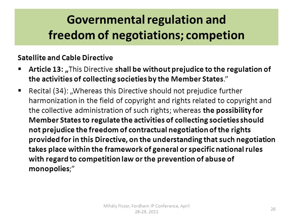 Governmental regulation and freedom of negotiations; competion Satellite and Cable Directive Article 13: This Directive shall be without prejudice to the regulation of the activities of collecting societies by the Member States.