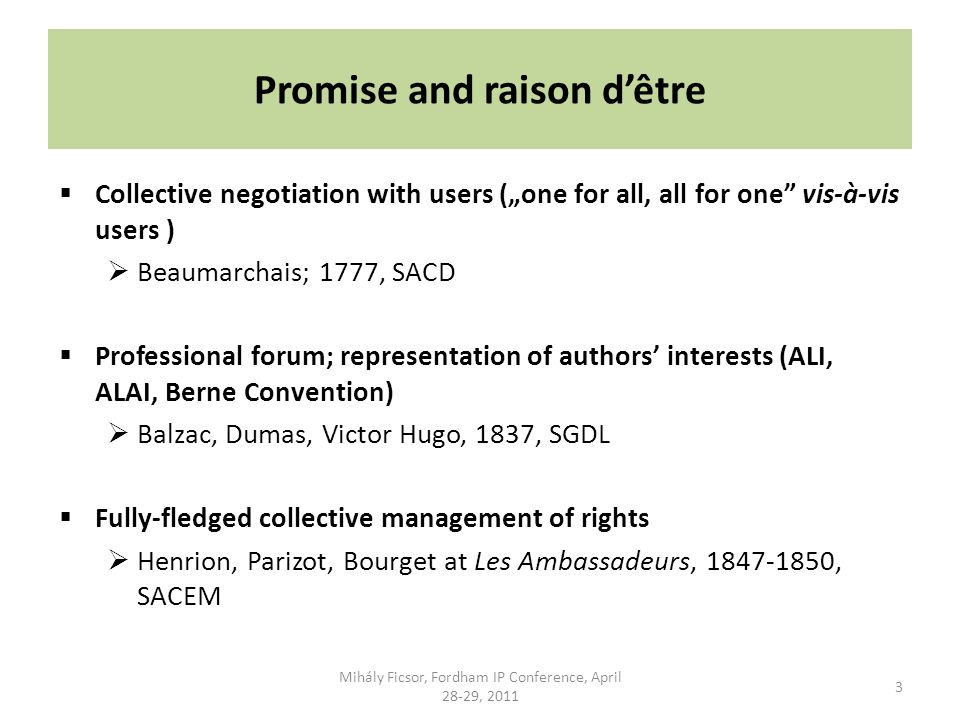 Promise and raison dêtre Collective negotiation with users (one for all, all for one vis-à-vis users ) Beaumarchais; 1777, SACD Professional forum; representation of authors interests (ALI, ALAI, Berne Convention) Balzac, Dumas, Victor Hugo, 1837, SGDL Fully-fledged collective management of rights Henrion, Parizot, Bourget at Les Ambassadeurs, 1847-1850, SACEM 3 Mihály Ficsor, Fordham IP Conference, April 28-29, 2011