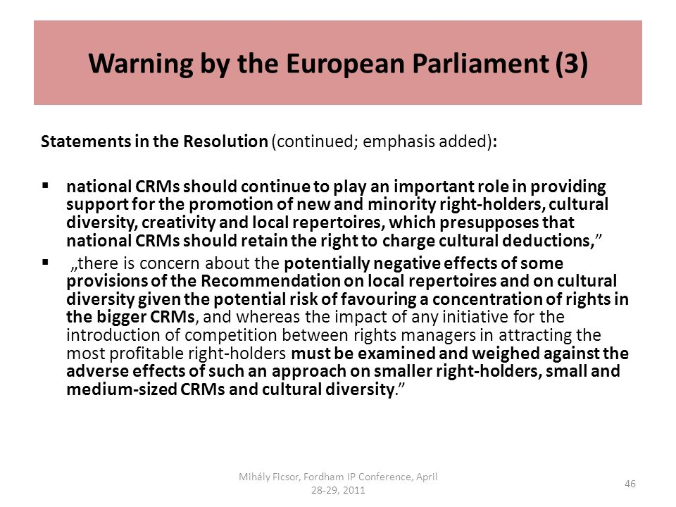 Warning by the European Parliament (3) Statements in the Resolution (continued; emphasis added): national CRMs should continue to play an important role in providing support for the promotion of new and minority right-holders, cultural diversity, creativity and local repertoires, which presupposes that national CRMs should retain the right to charge cultural deductions, there is concern about the potentially negative effects of some provisions of the Recommendation on local repertoires and on cultural diversity given the potential risk of favouring a concentration of rights in the bigger CRMs, and whereas the impact of any initiative for the introduction of competition between rights managers in attracting the most profitable right-holders must be examined and weighed against the adverse effects of such an approach on smaller right-holders, small and medium-sized CRMs and cultural diversity.
