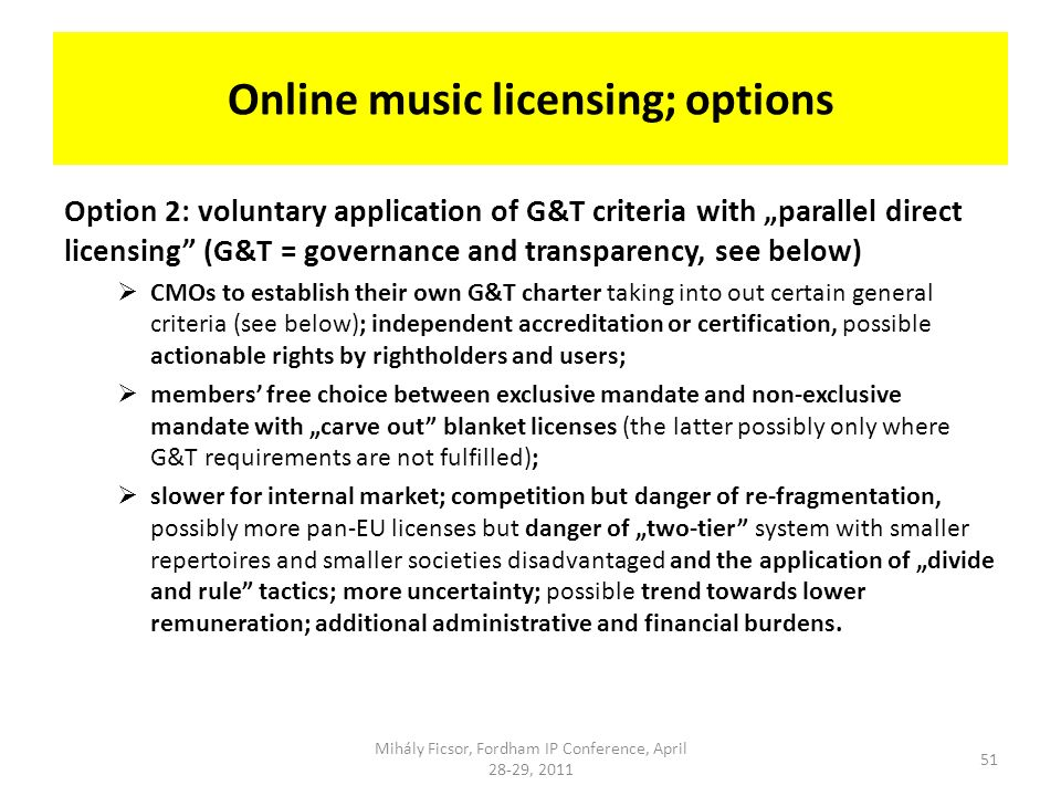 Online music licensing; options Option 2: voluntary application of G&T criteria with parallel direct licensing (G&T = governance and transparency, see below) CMOs to establish their own G&T charter taking into out certain general criteria (see below); independent accreditation or certification, possible actionable rights by rightholders and users; members free choice between exclusive mandate and non-exclusive mandate with carve out blanket licenses (the latter possibly only where G&T requirements are not fulfilled); slower for internal market; competition but danger of re-fragmentation, possibly more pan-EU licenses but danger of two-tier system with smaller repertoires and smaller societies disadvantaged and the application of divide and rule tactics; more uncertainty; possible trend towards lower remuneration; additional administrative and financial burdens.