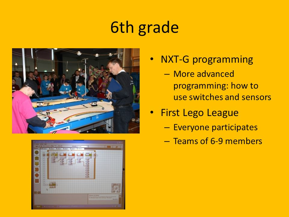 6th grade NXT-G programming – More advanced programming: how to use switches and sensors First Lego League – Everyone participates – Teams of 6-9 members