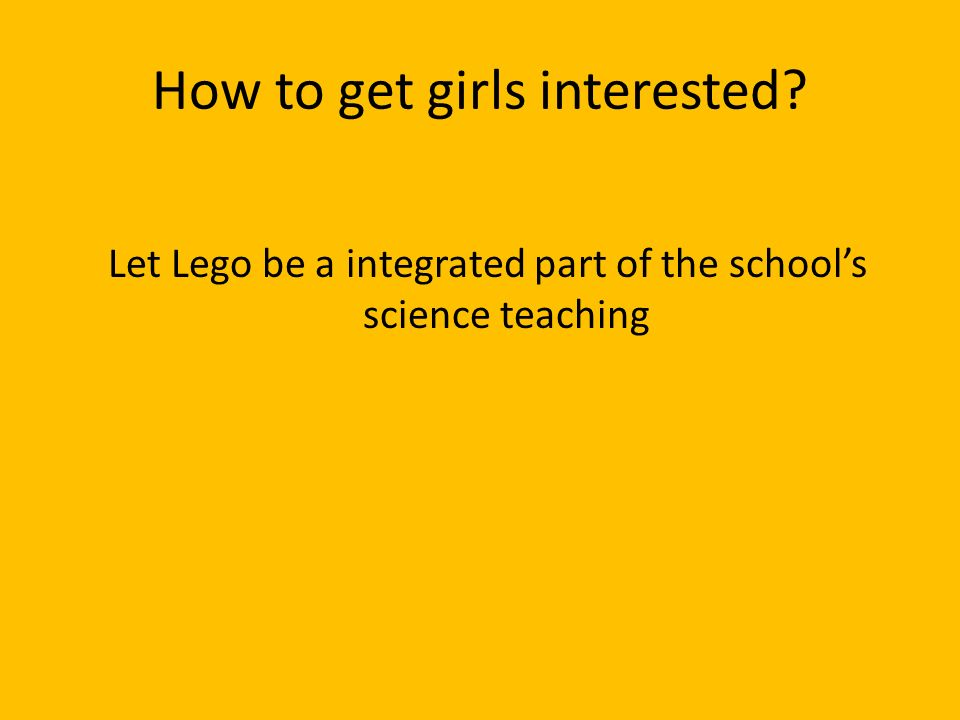 How to get girls interested Let Lego be a integrated part of the schools science teaching