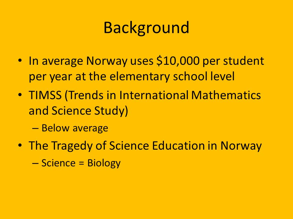 Background In average Norway uses $10,000 per student per year at the elementary school level TIMSS (Trends in International Mathematics and Science Study) – Below average The Tragedy of Science Education in Norway – Science = Biology