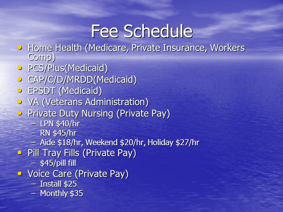 Fee Schedule Home Health (Medicare, Private Insurance, Workers Comp) Home Health (Medicare, Private Insurance, Workers Comp) PCS/Plus(Medicaid) PCS/Plus(Medicaid) CAP/C/D/MRDD(Medicaid) CAP/C/D/MRDD(Medicaid) EPSDT (Medicaid) EPSDT (Medicaid) VA (Veterans Administration) VA (Veterans Administration) Private Duty Nursing (Private Pay) Private Duty Nursing (Private Pay) –LPN $40/hr –RN $45/hr –Aide $18/hr, Weekend $20/hr, Holiday $27/hr Pill Tray Fills (Private Pay) Pill Tray Fills (Private Pay) –$45/pill fill Voice Care (Private Pay) Voice Care (Private Pay) –Install $25 –Monthly $35