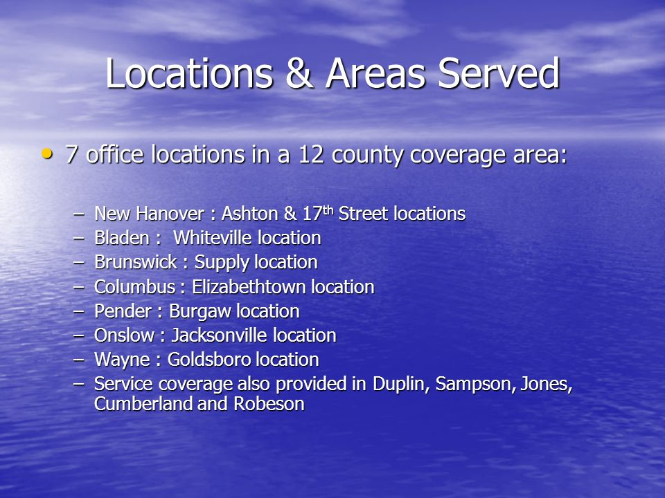 Locations & Areas Served 7 office locations in a 12 county coverage area: 7 office locations in a 12 county coverage area: –New Hanover : Ashton & 17 th Street locations –Bladen : Whiteville location –Brunswick : Supply location –Columbus : Elizabethtown location –Pender : Burgaw location –Onslow : Jacksonville location –Wayne : Goldsboro location –Service coverage also provided in Duplin, Sampson, Jones, Cumberland and Robeson