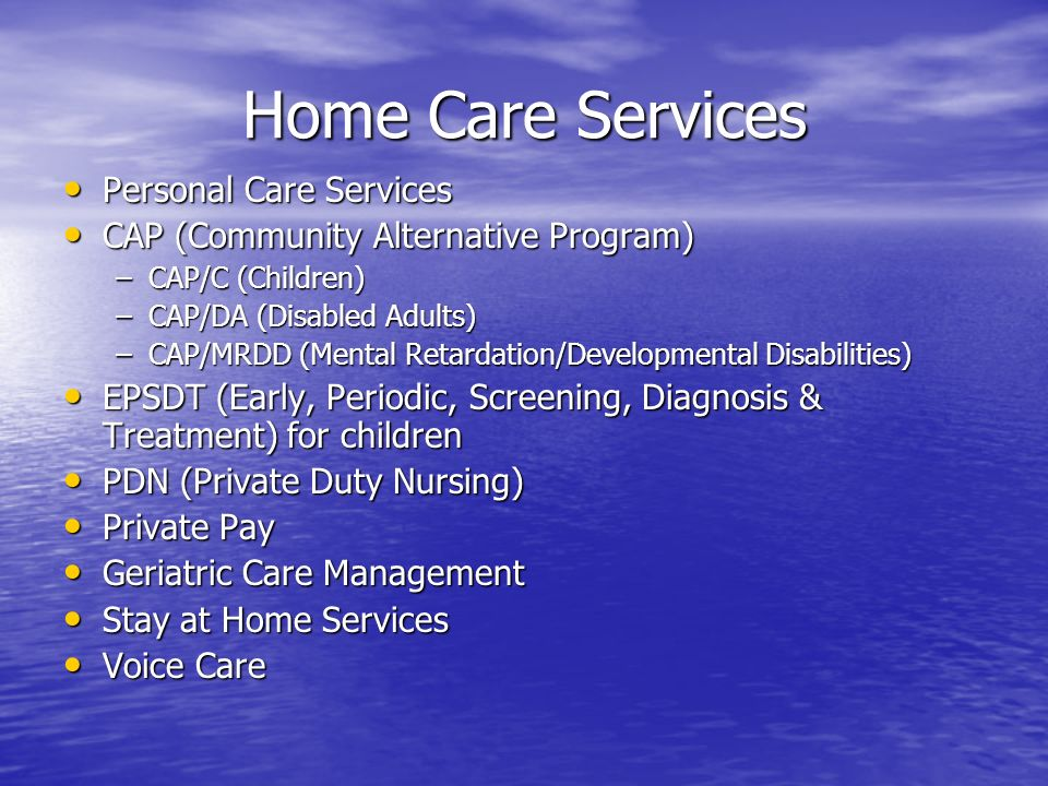 Home Care Services Personal Care Services Personal Care Services CAP (Community Alternative Program) CAP (Community Alternative Program) –CAP/C (Children) –CAP/DA (Disabled Adults) –CAP/MRDD (Mental Retardation/Developmental Disabilities) EPSDT (Early, Periodic, Screening, Diagnosis & Treatment) for children EPSDT (Early, Periodic, Screening, Diagnosis & Treatment) for children PDN (Private Duty Nursing) PDN (Private Duty Nursing) Private Pay Private Pay Geriatric Care Management Geriatric Care Management Stay at Home Services Stay at Home Services Voice Care Voice Care