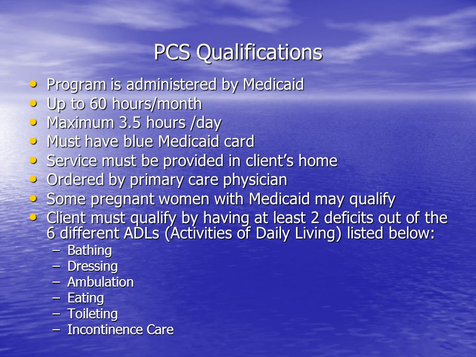 PCS Qualifications Program is administered by Medicaid Program is administered by Medicaid Up to 60 hours/month Up to 60 hours/month Maximum 3.5 hours /day Maximum 3.5 hours /day Must have blue Medicaid card Must have blue Medicaid card Service must be provided in clients home Service must be provided in clients home Ordered by primary care physician Ordered by primary care physician Some pregnant women with Medicaid may qualify Some pregnant women with Medicaid may qualify Client must qualify by having at least 2 deficits out of the 6 different ADLs (Activities of Daily Living) listed below: Client must qualify by having at least 2 deficits out of the 6 different ADLs (Activities of Daily Living) listed below: –Bathing –Dressing –Ambulation –Eating –Toileting –Incontinence Care