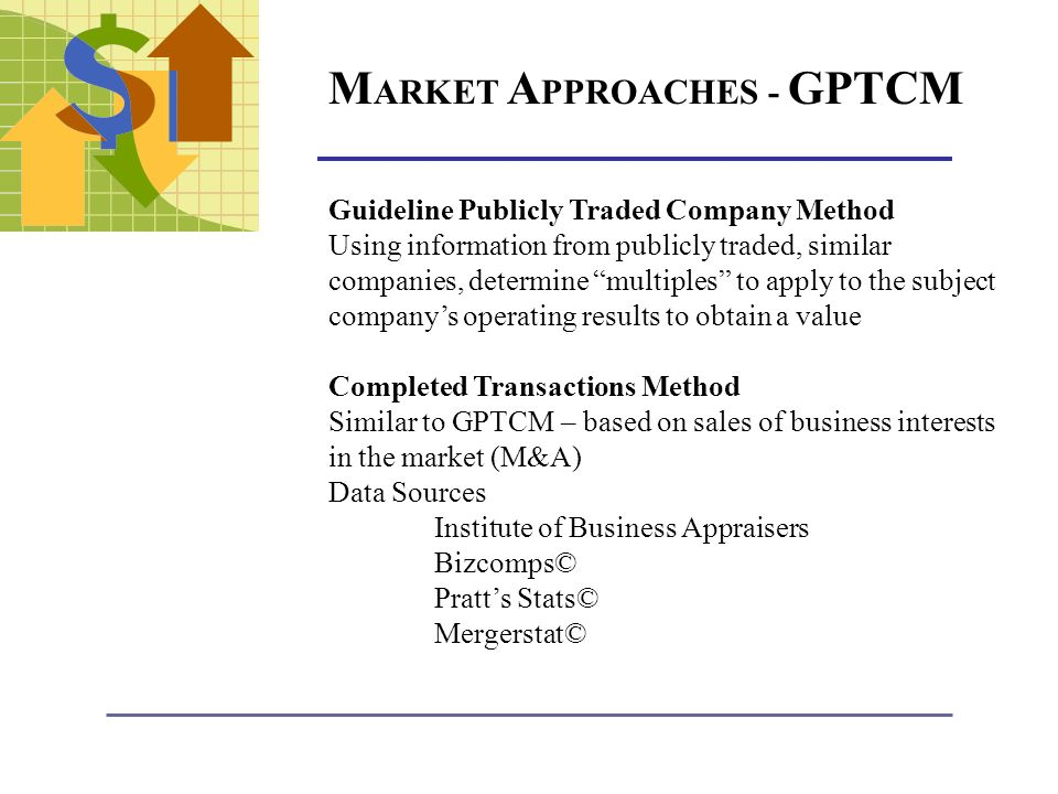 M ARKET A PPROACHES - GPTCM Guideline Publicly Traded Company Method Using information from publicly traded, similar companies, determine multiples to apply to the subject companys operating results to obtain a value Completed Transactions Method Similar to GPTCM – based on sales of business interests in the market (M&A) Data Sources Institute of Business Appraisers Bizcomps© Pratts Stats© Mergerstat©