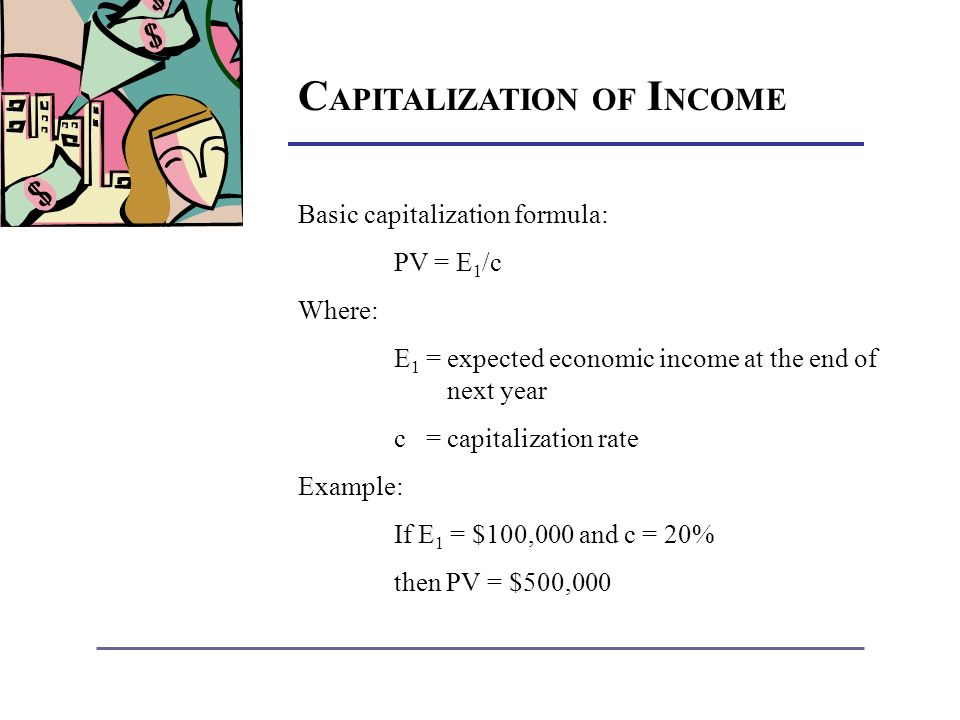C APITALIZATION OF I NCOME Basic capitalization formula: PV = E 1 /c Where: E 1 = expected economic income at the end of next year c = capitalization rate Example: If E 1 = $100,000 and c = 20% then PV = $500,000