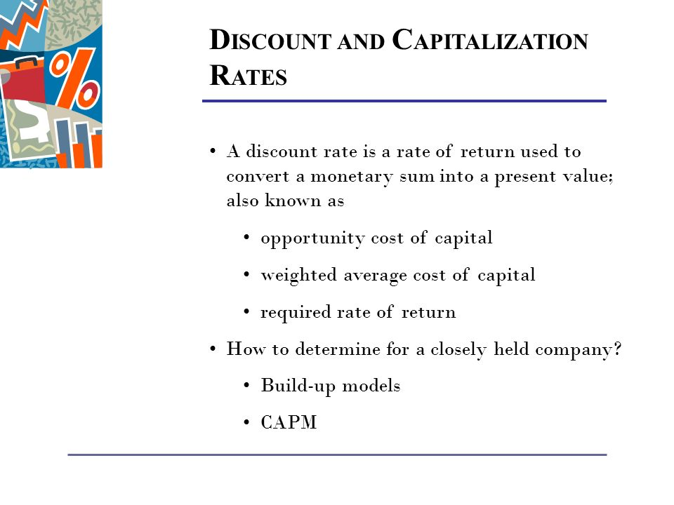 D ISCOUNT AND C APITALIZATION R ATES A discount rate is a rate of return used to convert a monetary sum into a present value; also known as opportunity cost of capital weighted average cost of capital required rate of return How to determine for a closely held company.