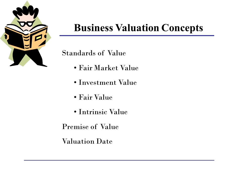 Business Valuation Concepts Standards of Value Fair Market Value Investment Value Fair Value Intrinsic Value Premise of Value Valuation Date