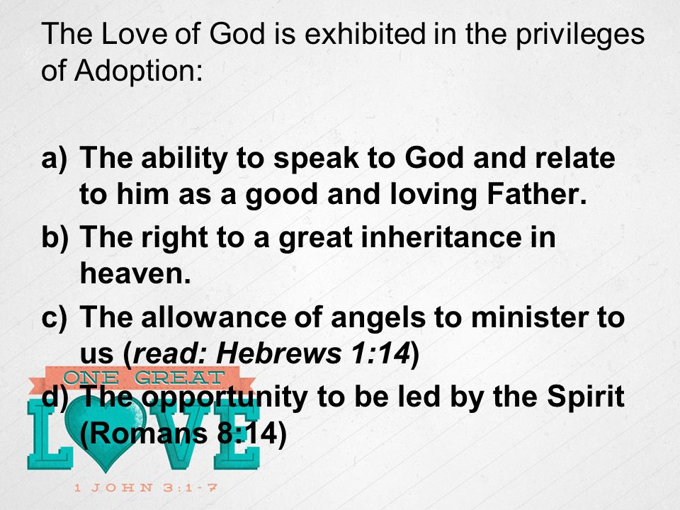 The Love of God is exhibited in the privileges of Adoption: a)The ability to speak to God and relate to him as a good and loving Father.