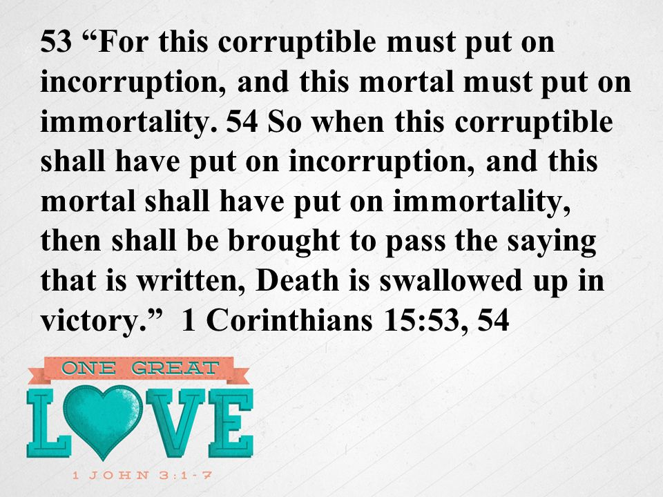 53 For this corruptible must put on incorruption, and this mortal must put on immortality.